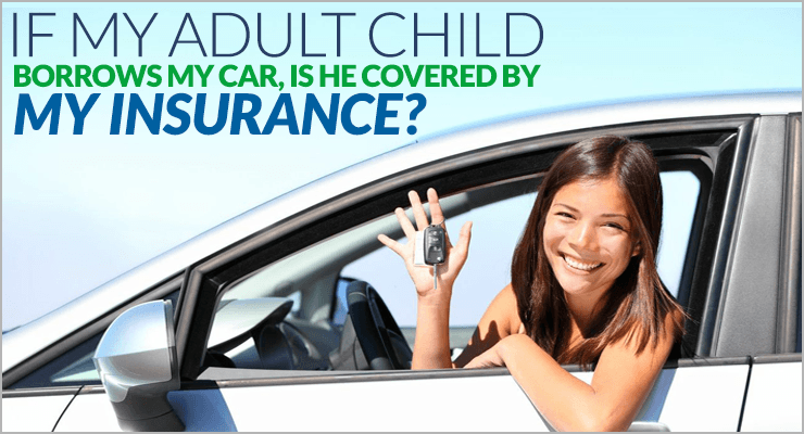 If My Adult Child Borrows My Car Is He Covered By My Insurance